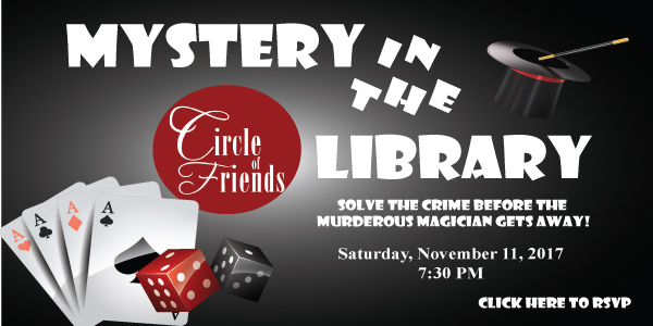 Mystery in the Library on Saturday, November 11, 2017. This is an abracadabra disaster and we need you to find the murderor before they vanish into thin air! Come dressed as a rival magician, a lovely assistant, or even a detective to this night of magical mystery... oor come as yourself! Tickets are $75 a person. Underwriting opportunities are available.